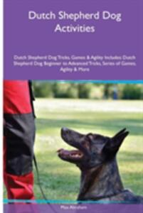 Dutch Shepherd Dog Activities Dutch Shepherd Dog Tricks, Games & Agility. Includes: Dutch Shepherd Dog Beginner to Advanced Tricks, Series of Games, Agility and More - Max Abraham - cover