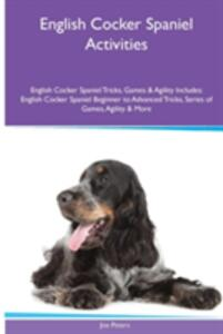 English Cocker Spaniel Activities English Cocker Spaniel Tricks, Games & Agility. Includes: English Cocker Spaniel Beginner to Advanced Tricks, Series of Games, Agility and More - Joe Peters - cover