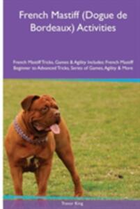 French Mastiff (Dogue de Bordeaux) Activities French Mastiff Tricks, Games & Agility. Includes: French Mastiff Beginner to Advanced Tricks, Series of Games, Agility and More - Trevor King - cover