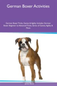 German Boxer Activities German Boxer Tricks, Games & Agility. Includes: German Boxer Beginner to Advanced Tricks, Series of Games, Agility and More - James Sharp - cover