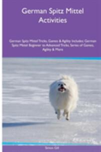 German Spitz Mittel Activities German Spitz Mittel Tricks, Games & Agility. Includes: German Spitz Mittel Beginner to Advanced Tricks, Series of Games, Agility and More - Simon Gill - cover