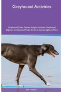 Greyhound Activities Greyhound Tricks, Games & Agility. Includes: Greyhound Beginner to Advanced Tricks, Series of Games, Agility and More - Jake Langdon - cover