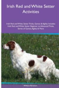 Irish Red and White Setter Activities Irish Red and White Setter Tricks, Games & Agility. Includes: Irish Red and White Setter Beginner to Advanced Tricks, Series of Games, Agility and More - William Abraham - cover