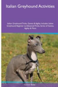 Italian Greyhound Activities Italian Greyhound Tricks, Games & Agility. Includes: Italian Greyhound Beginner to Advanced Tricks, Series of Games, Agility and More - Connor Bailey - cover