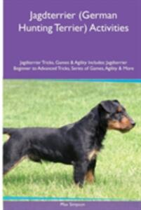 Jagdterrier (German Hunting Terrier) Activities Jagdterrier Tricks, Games & Agility. Includes: Jagdterrier Beginner to Advanced Tricks, Series of Games, Agility and More - Max Simpson - cover