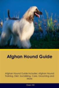 Afghan Hound Guide Afghan Hound Guide Includes: Afghan Hound Training, Diet, Socializing, Care, Grooming, Breeding and More - Owen Hill - cover
