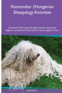 Komondor (Hungarian Sheepdog) Activities Komondor Tricks, Games & Agility. Includes: Komondor Beginner to Advanced Tricks, Series of Games, Agility and More - Sean Dickens - cover