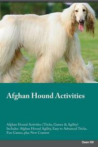 Afghan Hound Activities Afghan Hound Activities (Tricks, Games & Agility) Includes: Afghan Hound Agility, Easy to Advanced Tricks, Fun Games, Plus New Content - Owen Hill - cover