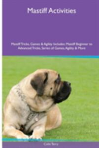 Mastiff Activities Mastiff Tricks, Games & Agility. Includes: Mastiff Beginner to Advanced Tricks, Series of Games, Agility and More - Colin Terry - cover