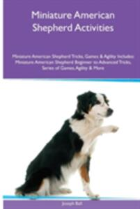 Miniature American Shepherd Activities Miniature American Shepherd Tricks, Games & Agility. Includes: Miniature American Shepherd Beginner to Advanced Tricks, Series of Games, Agility and More - Joseph Ball - cover