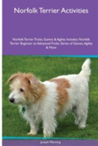 Norfolk Terrier Activities Norfolk Terrier Tricks, Games & Agility. Includes: Norfolk Terrier Beginner to Advanced Tricks, Series of Games, Agility and More - Joseph Manning - cover