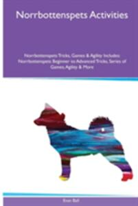 Norrbottenspets Activities Norrbottenspets Tricks, Games & Agility. Includes: Norrbottenspets Beginner to Advanced Tricks, Series of Games, Agility and More - Evan Ball - cover