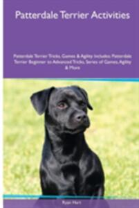Patterdale Terrier Activities Patterdale Terrier Tricks, Games & Agility. Includes: Patterdale Terrier Beginner to Advanced Tricks, Series of Games, Agility and More - Ryan Hart - cover