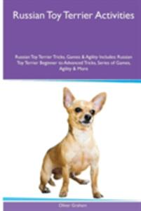Russian Toy Terrier Activities Russian Toy Terrier Tricks, Games & Agility. Includes: Russian Toy Terrier Beginner to Advanced Tricks, Series of Games, Agility and More - Oliver Graham - cover