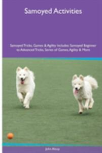 Samoyed Activities Samoyed Tricks, Games & Agility. Includes: Samoyed Beginner to Advanced Tricks, Series of Games, Agility and More - John Alsop - cover