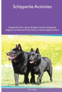 Schipperke Activities Schipperke Tricks, Games & Agility. Includes: Schipperke Beginner to Advanced Tricks, Series of Games, Agility and More - Tim Young - cover