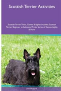 Scottish Terrier Activities Scottish Terrier Tricks, Games & Agility. Includes: Scottish Terrier Beginner to Advanced Tricks, Series of Games, Agility and More - Liam Howard - cover