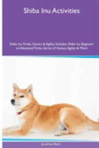 Shiba Inu Activities Shiba Inu Tricks, Games & Agility. Includes: Shiba Inu Beginner to Advanced Tricks, Series of Games, Agility and More - Jonathan Black - cover