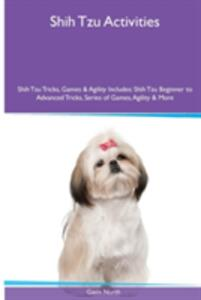 Shih Tzu Activities Shih Tzu Tricks, Games & Agility. Includes: Shih Tzu Beginner to Advanced Tricks, Series of Games, Agility and More - Gavin North - cover