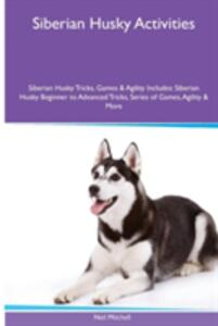Siberian Husky Activities Siberian Husky Tricks, Games & Agility. Includes: Siberian Husky Beginner to Advanced Tricks, Series of Games, Agility and More - Neil Mitchell - cover