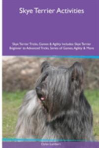Skye Terrier Activities Skye Terrier Tricks, Games & Agility. Includes: Skye Terrier Beginner to Advanced Tricks, Series of Games, Agility and More - Dylan Lambert - cover