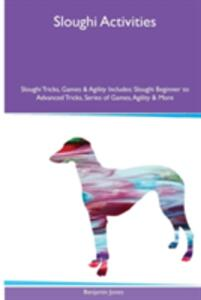 Sloughi Activities Sloughi Tricks, Games & Agility. Includes: Sloughi Beginner to Advanced Tricks, Series of Games, Agility and More - Benjamin Jones - cover