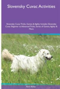 Slovensky Cuvac Activities Slovensky Cuvac Tricks, Games & Agility. Includes: Slovensky Cuvac Beginner to Advanced Tricks, Series of Games, Agility and More - Kevin Bailey - cover