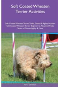 Soft Coated Wheaten Terrier Activities Soft Coated Wheaten Terrier Tricks, Games & Agility. Includes: Soft Coated Wheaten Terrier Beginner to Advanced Tricks, Series of Games, Agility and More - Harry Davidson - cover