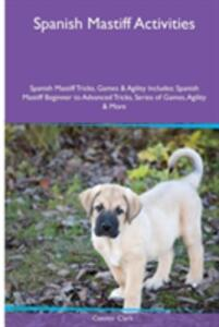 Spanish Mastiff Activities Spanish Mastiff Tricks, Games & Agility. Includes: Spanish Mastiff Beginner to Advanced Tricks, Series of Games, Agility and More - Connor Clark - cover