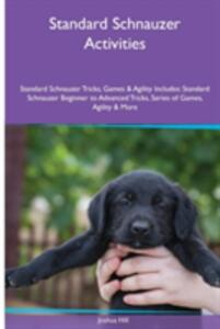 Standard Schnauzer Activities Standard Schnauzer Tricks, Games & Agility. Includes: Standard Schnauzer Beginner to Advanced Tricks, Series of Games, Agility and More - Joshua Hill - cover