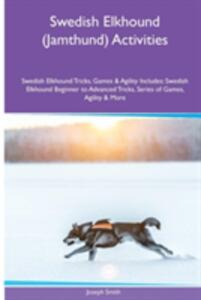 Swedish Elkhound (Jamthund) Activities Swedish Elkhound Tricks, Games & Agility. Includes: Swedish Elkhound Beginner to Advanced Tricks, Series of Games, Agility and More - Joseph Smith - cover