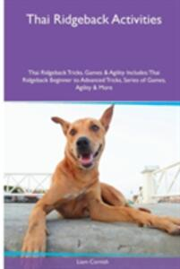 Thai Ridgeback Activities Thai Ridgeback Tricks, Games & Agility. Includes: Thai Ridgeback Beginner to Advanced Tricks, Series of Games, Agility and More - Liam Cornish - cover