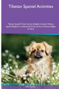 Tibetan Spaniel Activities Tibetan Spaniel Tricks, Games & Agility. Includes: Tibetan Spaniel Beginner to Advanced Tricks, Series of Games, Agility and More - Isaac Stewart - cover