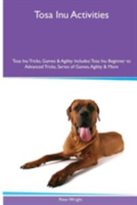 Tosa Inu Activities Tosa Inu Tricks, Games & Agility. Includes: Tosa Inu Beginner to Advanced Tricks, Series of Games, Agility and More - Peter Wright - cover