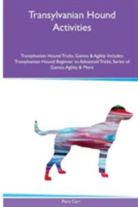 Transylvanian Hound Activities Transylvanian Hound Tricks, Games & Agility. Includes: Transylvanian Hound Beginner to Advanced Tricks, Series of Games, Agility and More - Piers Carr - cover