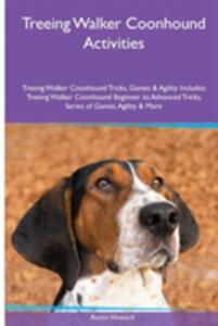 Treeing Walker Coonhound Activities Treeing Walker Coonhound Tricks, Games & Agility. Includes: Treeing Walker Coonhound Beginner to Advanced Tricks, Series of Games, Agility and More - Austin Howard - cover