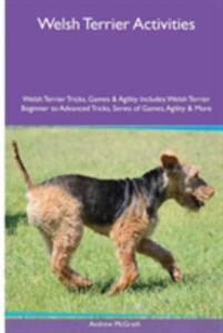 Welsh Terrier Activities Welsh Terrier Tricks, Games & Agility. Includes: Welsh Terrier Beginner to Advanced Tricks, Series of Games, Agility and More - Andrew McGrath - cover