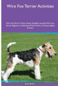 Wire Fox Terrier Activities Wire Fox Terrier Tricks, Games & Agility. Includes: Wire Fox Terrier Beginner to Advanced Tricks, Series of Games, Agility and More - Justin Bower - cover