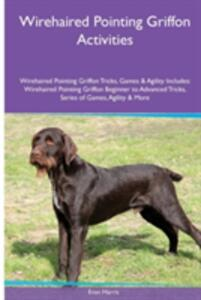 Wirehaired Pointing Griffon Activities Wirehaired Pointing Griffon Tricks, Games & Agility. Includes: Wirehaired Pointing Griffon Beginner to Advanced Tricks, Series of Games, Agility and More - Evan Harris - cover