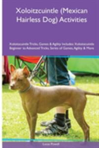 Xoloitzcuintle (Mexican Hairless Dog) Activities Xoloitzcuintle Tricks, Games & Agility. Includes: Xoloitzcuintle Beginner to Advanced Tricks, Series of Games, Agility and More - Lucas Powell - cover