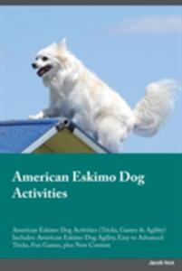 American Eskimo Dog Activities American Eskimo Dog Activities (Tricks, Games & Agility) Includes: American Eskimo Dog Agility, Easy to Advanced Tricks, Fun Games, Plus New Content - Jacob Ince - cover