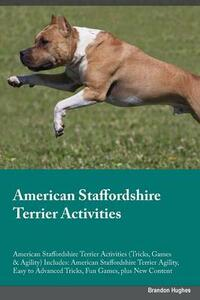 American Staffordshire Terrier Activities American Staffordshire Terrier Activities (Tricks, Games & Agility) Includes: American Staffordshire Terrier Agility, Easy to Advanced Tricks, Fun Games, Plus New Content - Brandon Hughes - cover