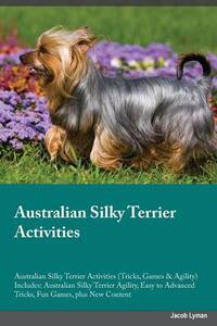 Australian Silky Terrier Activities Australian Silky Terrier Activities (Tricks, Games & Agility) Includes: Australian Silky Terrier Agility, Easy to Advanced Tricks, Fun Games, Plus New Content - Jacob Lyman - cover