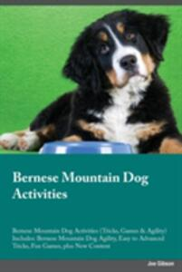 Bernese Mountain Dog Activities Bernese Mountain Dog Activities (Tricks, Games & Agility) Includes: Bernese Mountain Dog Agility, Easy to Advanced Tricks, Fun Games, Plus New Content - Joe Gibson - cover