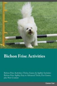 Bichon Frise Activities Bichon Frise Activities (Tricks, Games & Agility) Includes: Bichon Frise Agility, Easy to Advanced Tricks, Fun Games, Plus New Content - Connor Carr - cover