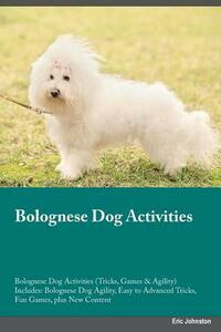 Bolognese Dog Activities Bolognese Dog Activities (Tricks, Games & Agility) Includes: Bolognese Dog Agility, Easy to Advanced Tricks, Fun Games, Plus New Content - Piers Peake - cover