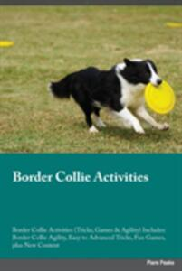 Border Collie Activities Border Collie Activities (Tricks, Games & Agility) Includes: Border Collie Agility, Easy to Advanced Tricks, Fun Games, Plus New Content - Evan MacKay - cover