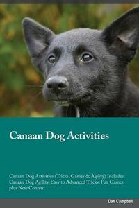 Canaan Dog Activities Canaan Dog Activities (Tricks, Games & Agility) Includes: Canaan Dog Agility, Easy to Advanced Tricks, Fun Games, Plus New Content - Joshua Rees - cover