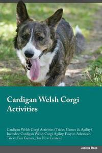 Cardigan Welsh Corgi Activities Cardigan Welsh Corgi Activities (Tricks, Games & Agility) Includes: Cardigan Welsh Corgi Agility, Easy to Advanced Tricks, Fun Games, Plus New Content - Liam Burgess - cover