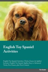 English Toy Spaniel Activities English Toy Spaniel Activities (Tricks, Games & Agility) Includes: English Toy Spaniel Agility, Easy to Advanced Tricks, Fun Games, Plus New Content - Austin Ogden - cover